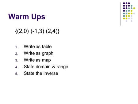 Warm Ups {(2,0) (-1,3) (2,4)} 1. Write as table 2. Write as graph 3. Write as map 4. State domain & range 5. State the inverse.
