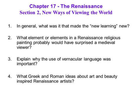 "Chapter 17 - The Renaissance Section 2, New Ways of Viewing the World 1.In general, what was it that made the ""new learning"" new? 2.What element or elements."