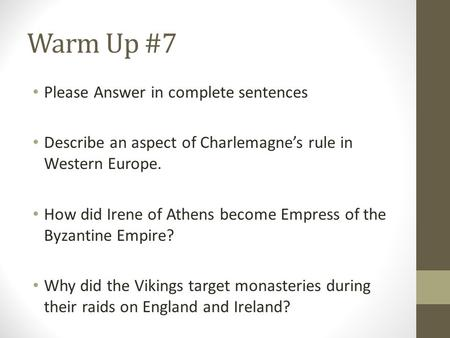 Warm Up #7 Please Answer in complete sentences Describe an aspect of Charlemagne's rule in Western Europe. How did Irene of Athens become Empress of the.