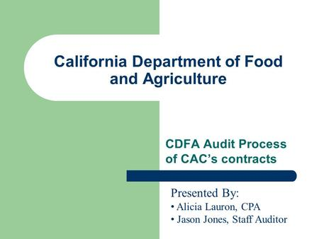 California Department of Food and Agriculture CDFA Audit Process of CAC's contracts Presented By: Alicia Lauron, CPA Jason Jones, Staff Auditor.