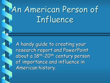 An American Person of Influence A handy guide to creating your research report and PowerPoint about a 18 th -20 th century person of importance and influence.