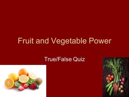 Fruit and Vegetable Power True/False Quiz. Apples, peaches, strawberries and oranges are types of fruits. True or False.