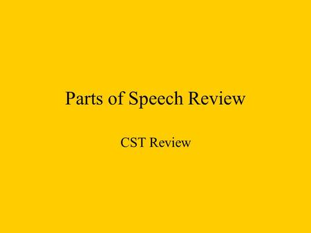 Parts of Speech Review CST Review. Nouns Singular Noun: names one person, place, thing, or idea. Plural Noun: names more than one person, place, thing,