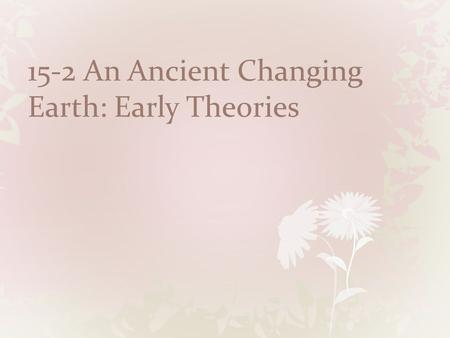 15-2 An Ancient Changing Earth: Early Theories. Copyright Pearson Prentice Hall An Ancient, Changing Earth.