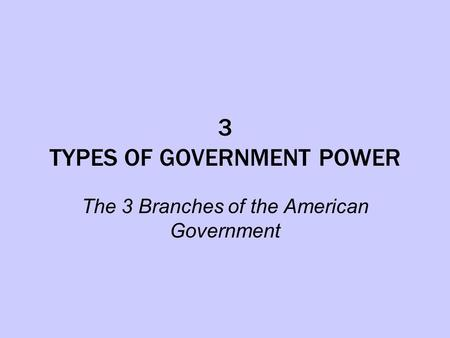 3 TYPES OF GOVERNMENT POWER The 3 Branches of the American Government.