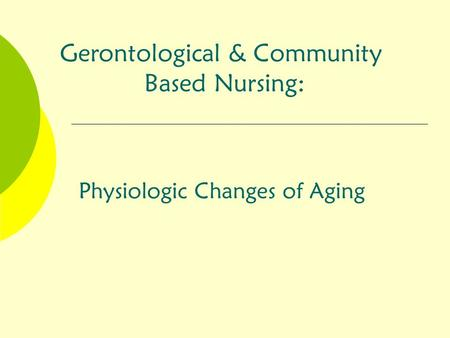 Physiologic Changes of Aging Gerontological & Community Based Nursing:
