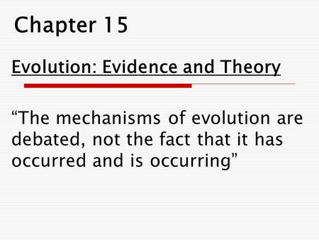 "Chapter 15 Evolution: Evidence and Theory ""The mechanisms of evolution are debated, not the fact that it has occurred and is occurring"""