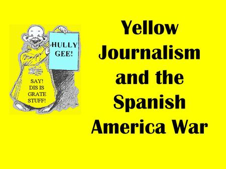 Yellow Journalism and the Spanish America War. In 1898, newspapers provided the major source of news in America. At this time, it was common practice.