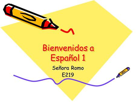 Bienvenidos a Español 1 Señora Romo E219. ONE YEAR OF FOREIGN LANGUAGE IS REQUIRED TO GRADUATE.