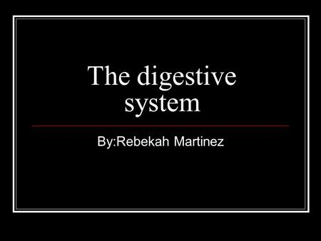 The digestive system By:Rebekah Martinez. Mouth The mouth is the part of your body that helps you swallow,breath eat a lot of things.
