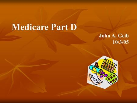 Medicare Part D John A. Geib 10/3/05. Medicare Modernization Act (MMA) 2003 and How the MMA impacts California's Medi-Cal Program Largest change in healthcare.