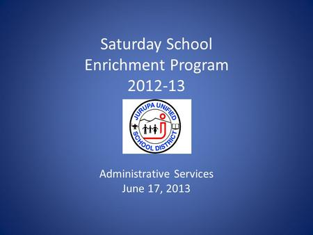 Saturday School Enrichment Program 2012-13 Administrative Services June 17, 2013.