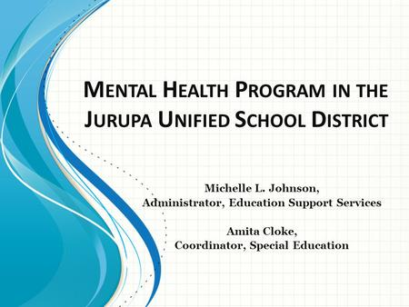 M ENTAL H EALTH P ROGRAM IN THE J URUPA U NIFIED S CHOOL D ISTRICT Michelle L. Johnson, Administrator, Education Support Services Amita Cloke, Coordinator,