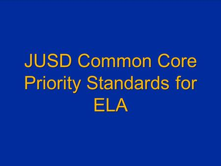 "JUSD Common Core Priority Standards for ELA. SEE THE ""BIG PICTURE"" FIRST."