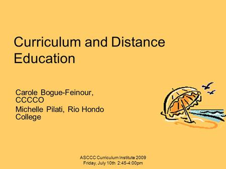 Curriculum and Distance Education Carole Bogue-Feinour, CCCCO Michelle Pilati, Rio Hondo College ASCCC Curriculum Institute 2009 Friday, July 10th 2:45-4:00pm.