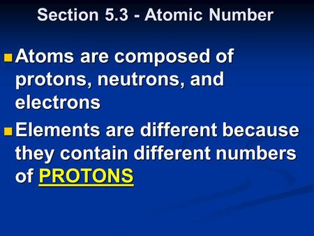 Section 5.3 - Atomic Number Atoms are composed of protons, neutrons, and electrons Atoms are composed of protons, neutrons, and electrons Elements are.