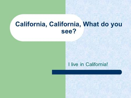 California, California, What do you see? I live in California!