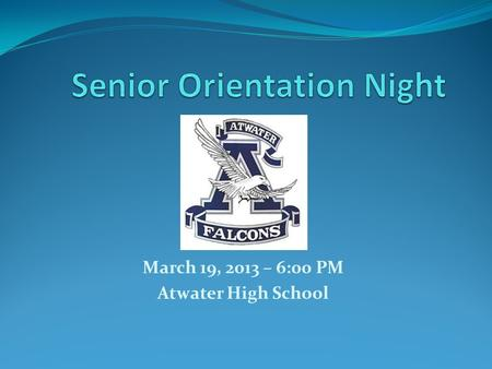 March 19, 2013 – 6:00 PM Atwater High School. Evening Agenda 90% Attendance Policy Scholarship Night Graduation Regalia Graduation Speakers Graduation.