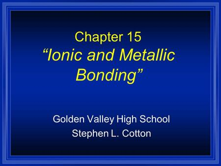 "Chapter 15 ""Ionic and Metallic Bonding"" Golden Valley High School Stephen L. Cotton."