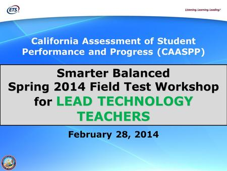 California Assessment of Student Performance and Progress (CAASPP) Smarter Balanced Spring 2014 Field Test Workshop for LEAD TECHNOLOGY TEACHERS February.