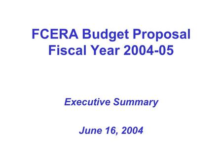 FCERA Budget Proposal Fiscal Year 2004-05 Executive Summary June 16, 2004.