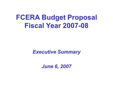 FCERA Budget Proposal Fiscal Year 2007-08 Executive Summary June 6, 2007.