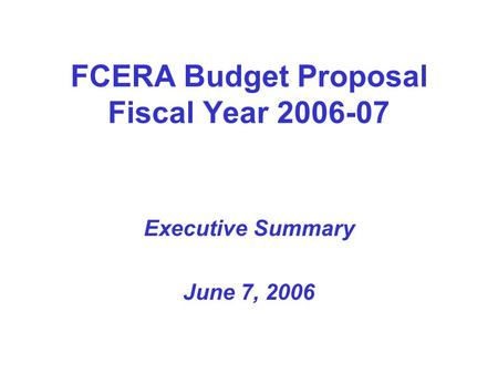 FCERA Budget Proposal Fiscal Year 2006-07 Executive Summary June 7, 2006.