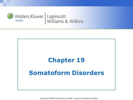 Copyright © 2008 Wolters Kluwer Health | Lippincott Williams & Wilkins Chapter 19 Somatoform Disorders.