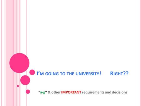 "I' M GOING TO THE UNIVERSITY ! R IGHT ?? ""a-g"" & other IMPORTANT requirements and decisions."