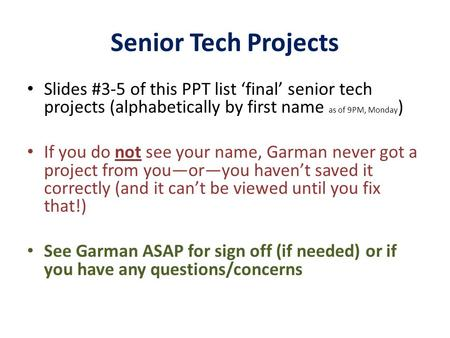 Senior Tech Projects Slides #3-5 of this PPT list 'final' senior tech projects (alphabetically by first name as of 9PM, Monday ) If you do not see your.
