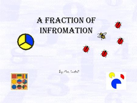 A Fraction of infromation By: Mrs. Southall