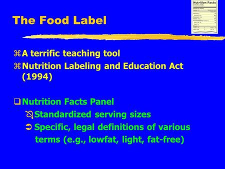 The Food Label zA terrific teaching tool zNutrition Labeling and Education Act (1994) qNutrition Facts Panel Ô Standardized serving sizes Ü Specific, legal.
