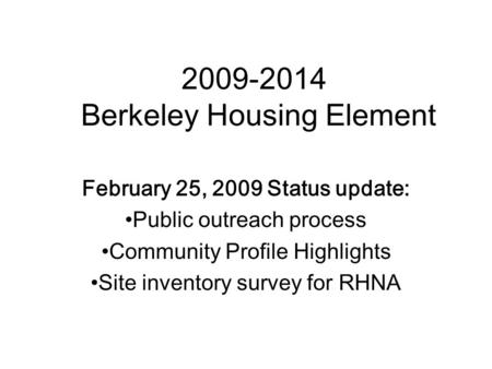 2009-2014 Berkeley Housing Element February 25, 2009 Status update: Public outreach process Community Profile Highlights Site inventory survey for RHNA.