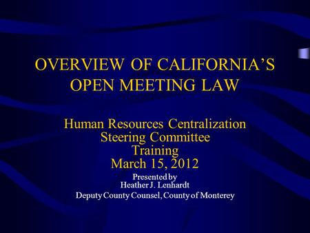 OVERVIEW OF CALIFORNIA'S OPEN MEETING LAW Human Resources Centralization Steering Committee Training March 15, 2012 Presented by Heather J. Lenhardt Deputy.