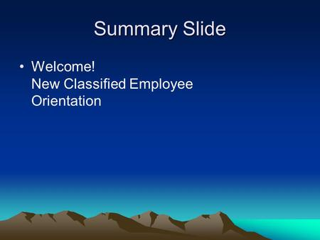 Summary Slide Welcome! New Classified Employee Orientation.