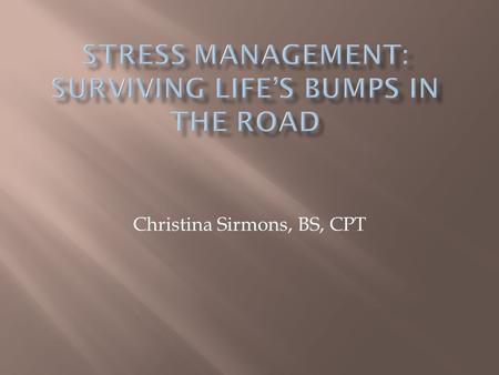 Christina Sirmons, BS, CPT.  Briefly review what stress is and its effects on the body  Give strategies to help manage stress in your personal and professional.