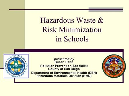 Hazardous Waste & Risk Minimization in Schools presented by Susan Hahn Pollution Prevention Specialist County of San Diego Department of Environmental.