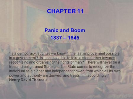 "CHAPTER 11 Panic and Boom 1837 – 1845 ""Is a democracy, such as we know it, the last improvement possible in a government? Is it not possible to take a."