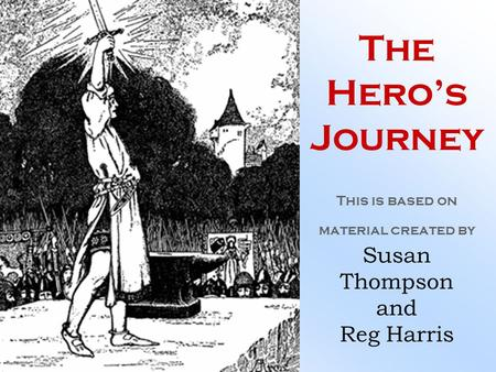 The Hero's Journey This is based on material created by Susan Thompson and Reg Harris.