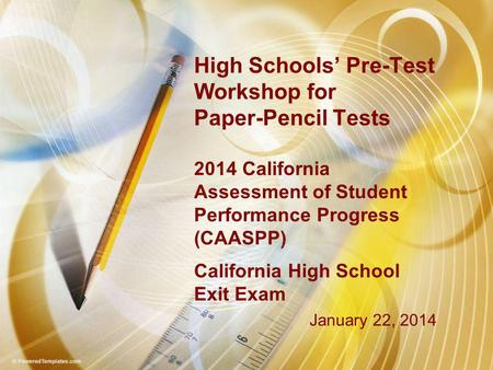 High Schools' Pre-Test Workshop for Paper-Pencil Tests 2014 California Assessment of Student Performance Progress (CAASPP) California High School Exit.
