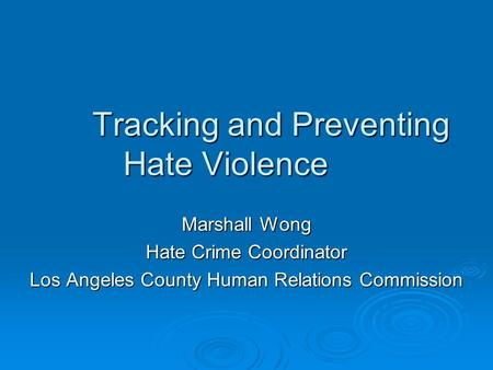 Tracking and Preventing Hate Violence Marshall Wong Hate Crime Coordinator Los Angeles County Human Relations Commission.