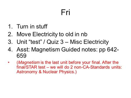 "Fri 1.Turn in stuff 2.Move Electricity to old in nb 3.Unit ""test"" / Quiz 3 – Misc Electricity 4.Asst: Magnetism Guided notes: pp 642- 659 (Magnetism is."