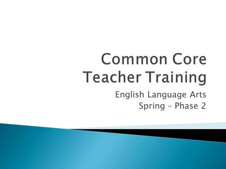 English Language Arts Spring – Phase 2.  Common Core State Standards Initiative ◦ State-led ◦ College and Career Ready ◦ Adopted in 2010 by California.