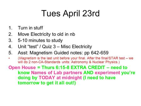 "Tues April 23rd 1.Turn in stuff 2.Move Electricity to old in nb 3.5-10 minutes to study 4.Unit ""test"" / Quiz 3 – Misc Electricity 5.Asst: Magnetism Guided."
