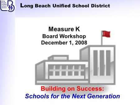 L ong Beach Unified School District Building on Success: Schools for the Next Generation Measure K Board Workshop December 1, 2008.