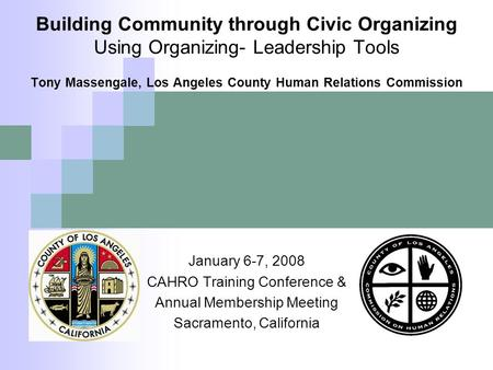 Building Community through Civic Organizing Using Organizing- Leadership Tools Tony Massengale, Los Angeles County Human Relations Commission January 6-7,