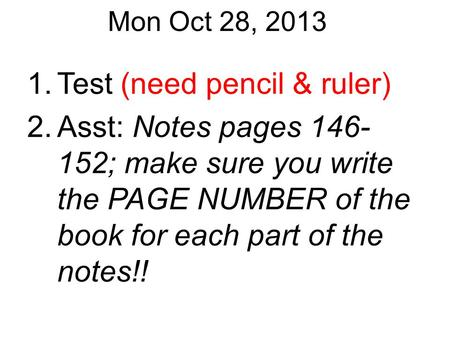 Mon Oct 28, 2013 1.Test (need pencil & ruler) 2.Asst: Notes pages 146- 152; make sure you write the PAGE NUMBER of the book for each part of the notes!!
