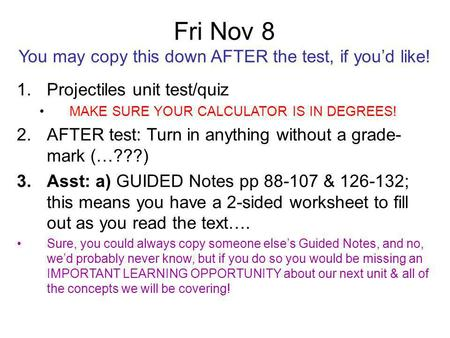 Fri Nov 8 You may copy this down AFTER the test, if you'd like! 1.Projectiles unit test/quiz MAKE SURE YOUR CALCULATOR IS IN DEGREES! 2.AFTER test: Turn.