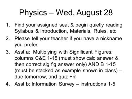 Physics – Wed, August 28 1.Find your assigned seat & begin quietly reading Syllabus & Introduction, Materials, Rules, etc 2.Please tell your teacher if.