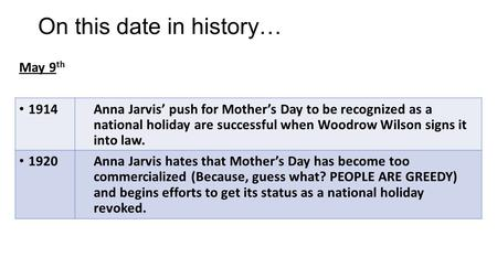 May 9 th 1914Anna Jarvis' push for Mother's Day to be recognized as a national holiday are successful when Woodrow Wilson signs it into law. 1920Anna Jarvis.
